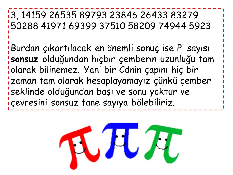 3, 14159 26535 89793 23846 26433 83279 50288 41971 69399 37510 58209 74944 5923 Burdan çıkartılacak en önemli sonuç ise Pi sayısı sonsuz olduğundan hiçbir çemberin uzunluğu tam olarak bilinemez.
