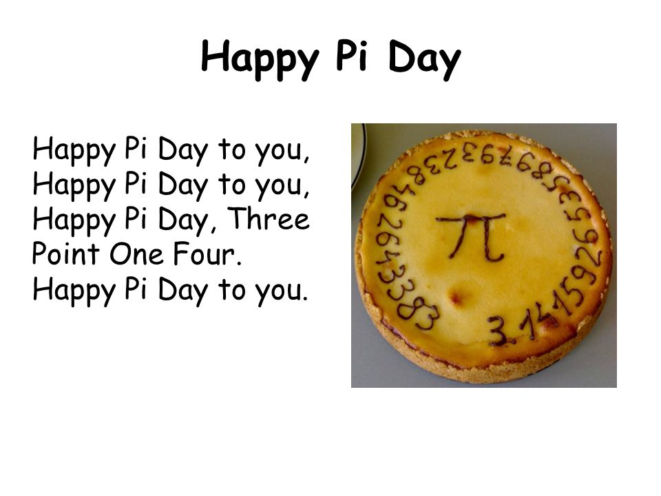 Happy Pi Day Happy Pi Day to you, Happy Pi Day to you, Happy Pi Day, Three Point One Four.