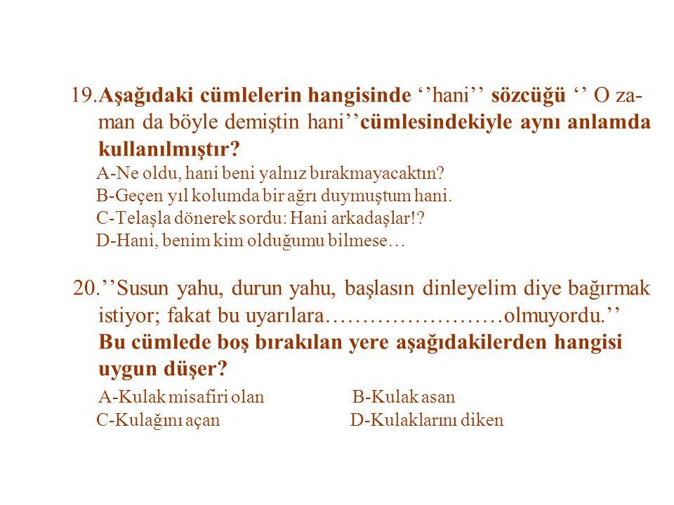 19.Aşağıdaki cümlelerin hangisinde ''hani'' sözcüğü '' O za- man da böyle demiştin hani''cümlesindekiyle aynı anlamda kullanılmıştır.