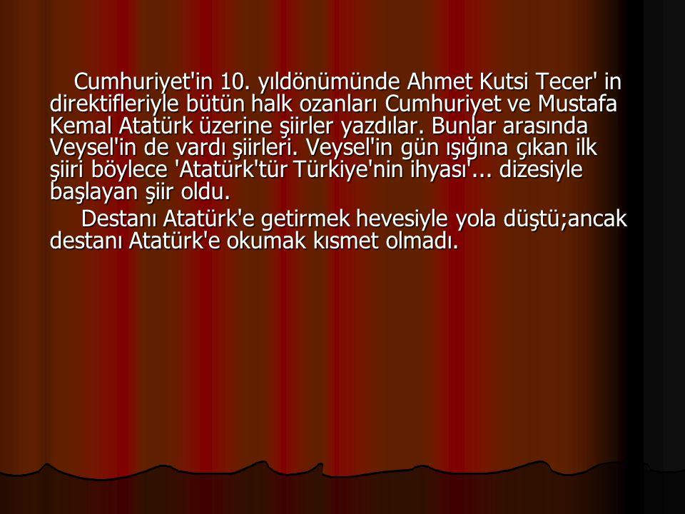Cumhuriyet in 10. yıldönümünde Ahmet Kutsi Tecer in direktifleriyle bütün halk ozanları Cumhuriyet ve Mustafa Kemal Atatürk üzerine şiirler yazdılar. Bunlar arasında Veysel in de vardı şiirleri. Veysel in gün ışığına çıkan ilk şiiri böylece Atatürk tür Türkiye nin ihyası ... dizesiyle başlayan şiir oldu.