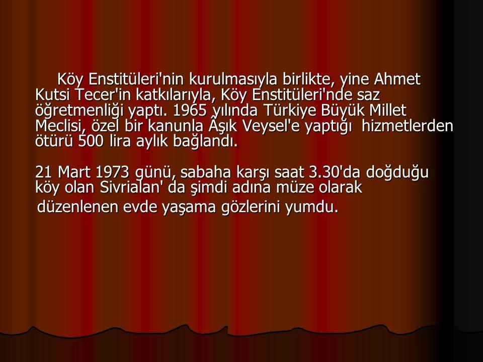 Köy Enstitüleri nin kurulmasıyla birlikte, yine Ahmet Kutsi Tecer in katkılarıyla, Köy Enstitüleri nde saz öğretmenliği yaptı. 1965 yılında Türkiye Büyük Millet Meclisi, özel bir kanunla Âşık Veysel e yaptığı hizmetlerden ötürü 500 lira aylık bağlandı. 21 Mart 1973 günü, sabaha karşı saat 3.30 da doğduğu köy olan Sivrialan da şimdi adına müze olarak