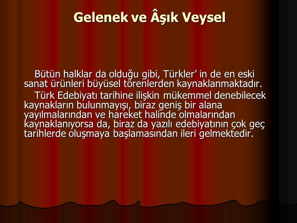 Gelenek ve Âşık Veysel Bütün halklar da olduğu gibi, Türkler' in de en eski sanat ürünleri büyüsel törenlerden kaynaklanmaktadır.