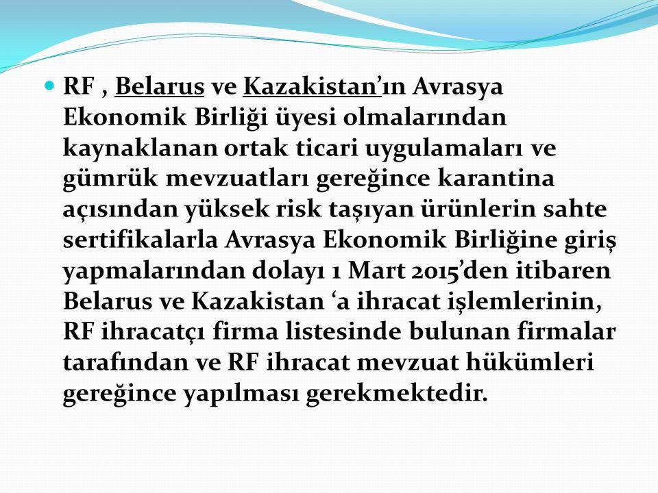 RF , Belarus ve Kazakistan'ın Avrasya Ekonomik Birliği üyesi olmalarından kaynaklanan ortak ticari uygulamaları ve gümrük mevzuatları gereğince karantina açısından yüksek risk taşıyan ürünlerin sahte sertifikalarla Avrasya Ekonomik Birliğine giriş yapmalarından dolayı 1 Mart 2015'den itibaren Belarus ve Kazakistan 'a ihracat işlemlerinin, RF ihracatçı firma listesinde bulunan firmalar tarafından ve RF ihracat mevzuat hükümleri gereğince yapılması gerekmektedir.