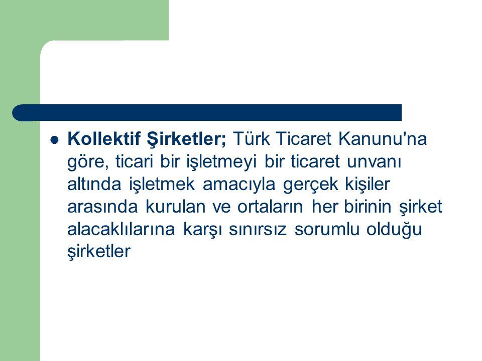Kollektif Şirketler; Türk Ticaret Kanunu na göre, ticari bir işletmeyi bir ticaret unvanı altında işletmek amacıyla gerçek kişiler arasında kurulan ve ortaların her birinin şirket alacaklılarına karşı sınırsız sorumlu olduğu şirketler