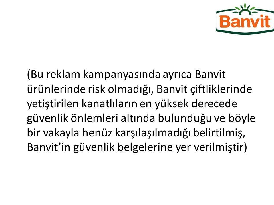 (Bu reklam kampanyasında ayrıca Banvit ürünlerinde risk olmadığı, Banvit çiftliklerinde yetiştirilen kanatlıların en yüksek derecede güvenlik önlemleri altında bulunduğu ve böyle bir vakayla henüz karşılaşılmadığı belirtilmiş, Banvit'in güvenlik belgelerine yer verilmiştir)