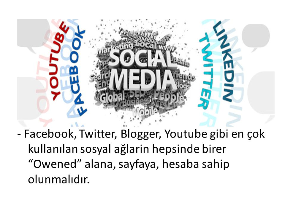 - Facebook, Twitter, Blogger, Youtube gibi en çok kullanılan sosyal ağlarin hepsinde birer Owened alana, sayfaya, hesaba sahip olunmalıdır.