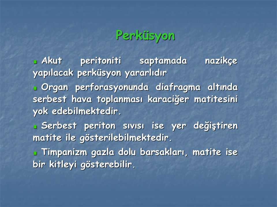Perküsyon Akut peritoniti saptamada nazikçe yapılacak perküsyon yararlıdır.