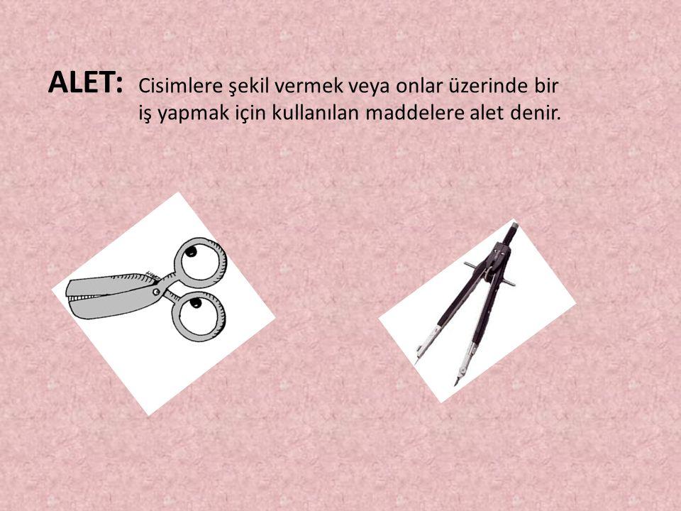 ALET: Cisimlere şekil vermek veya onlar üzerinde bir iş yapmak için kullanılan maddelere alet denir.