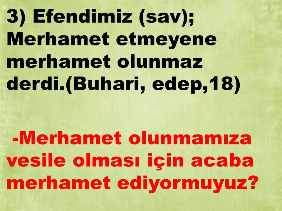 3) Efendimiz (sav); Merhamet etmeyene merhamet olunmaz derdi