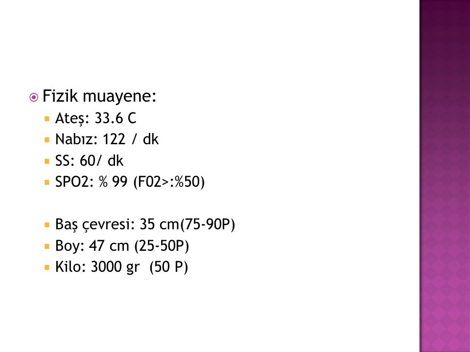 Fizik muayene: Ateş: 33.6 C Nabız: 122 / dk SS: 60/ dk