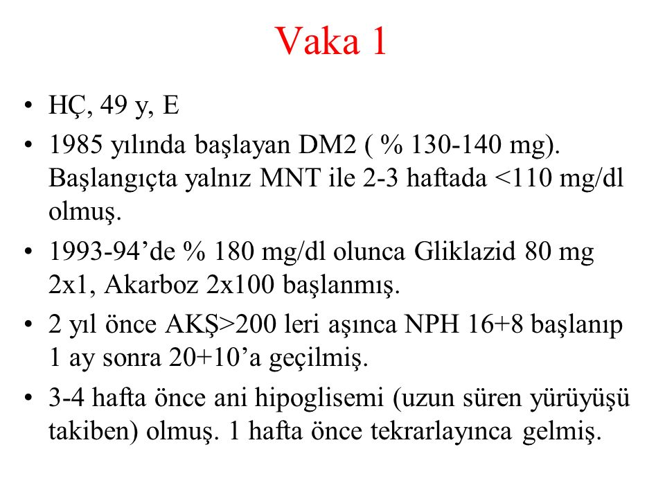 Vaka 1 HÇ, 49 y, E. 1985 yılında başlayan DM2 ( % 130-140 mg). Başlangıçta yalnız MNT ile 2-3 haftada <110 mg/dl olmuş.