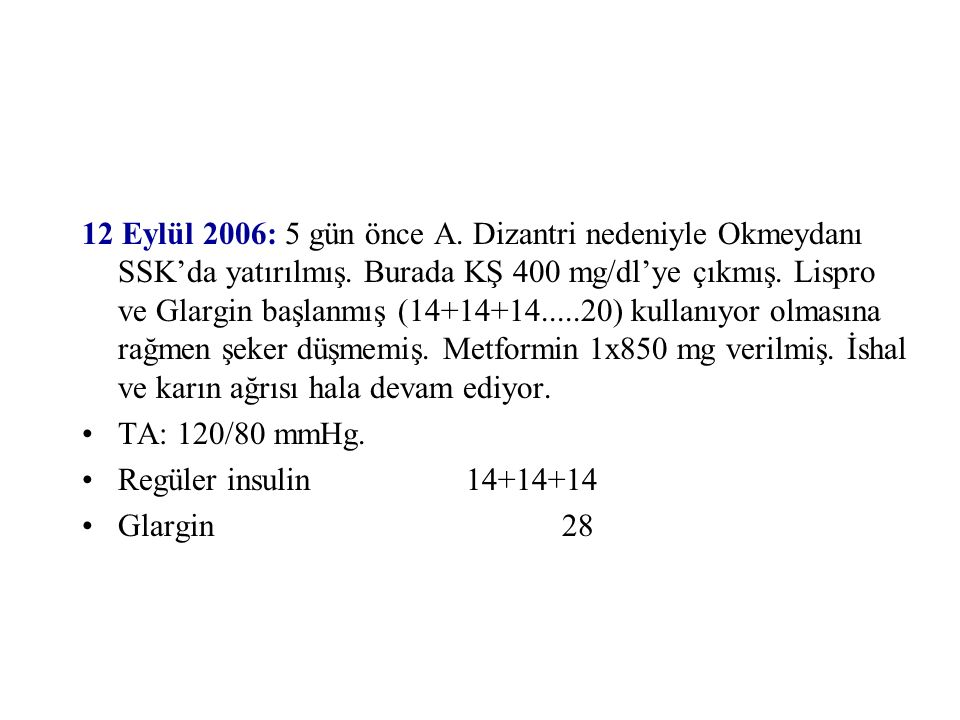 12 Eylül 2006: 5 gün önce A. Dizantri nedeniyle Okmeydanı SSK'da yatırılmış. Burada KŞ 400 mg/dl'ye çıkmış. Lispro ve Glargin başlanmış (14+14+14.....20) kullanıyor olmasına rağmen şeker düşmemiş. Metformin 1x850 mg verilmiş. İshal ve karın ağrısı hala devam ediyor.