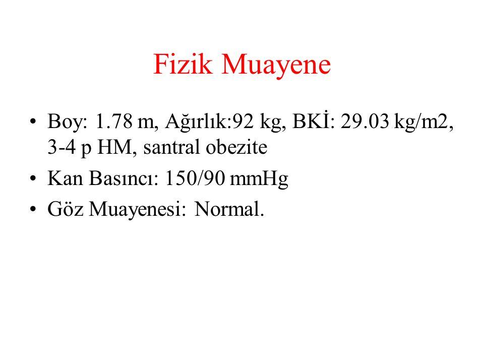 Fizik Muayene Boy: 1.78 m, Ağırlık:92 kg, BKİ: 29.03 kg/m2, 3-4 p HM, santral obezite. Kan Basıncı: 150/90 mmHg.