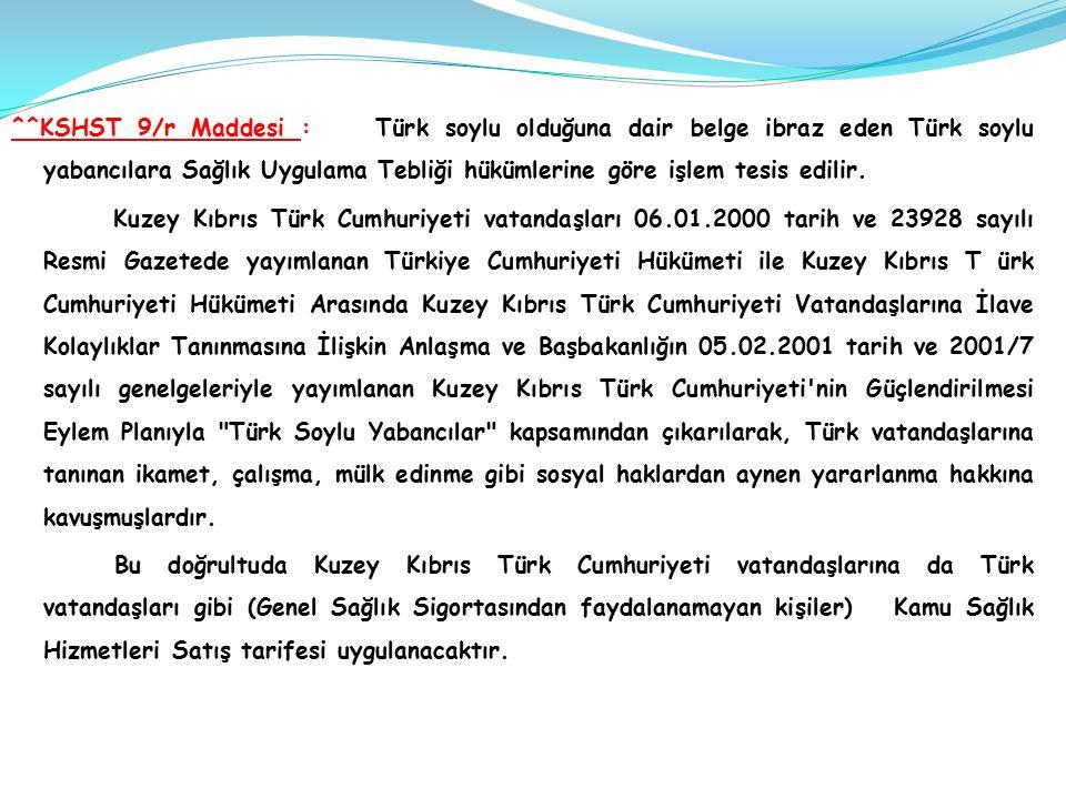 ^^KSHST 9/r Maddesi : Türk soylu olduğuna dair belge ibraz eden Türk soylu yabancılara Sağlık Uygulama Tebliği hükümlerine göre işlem tesis edilir.