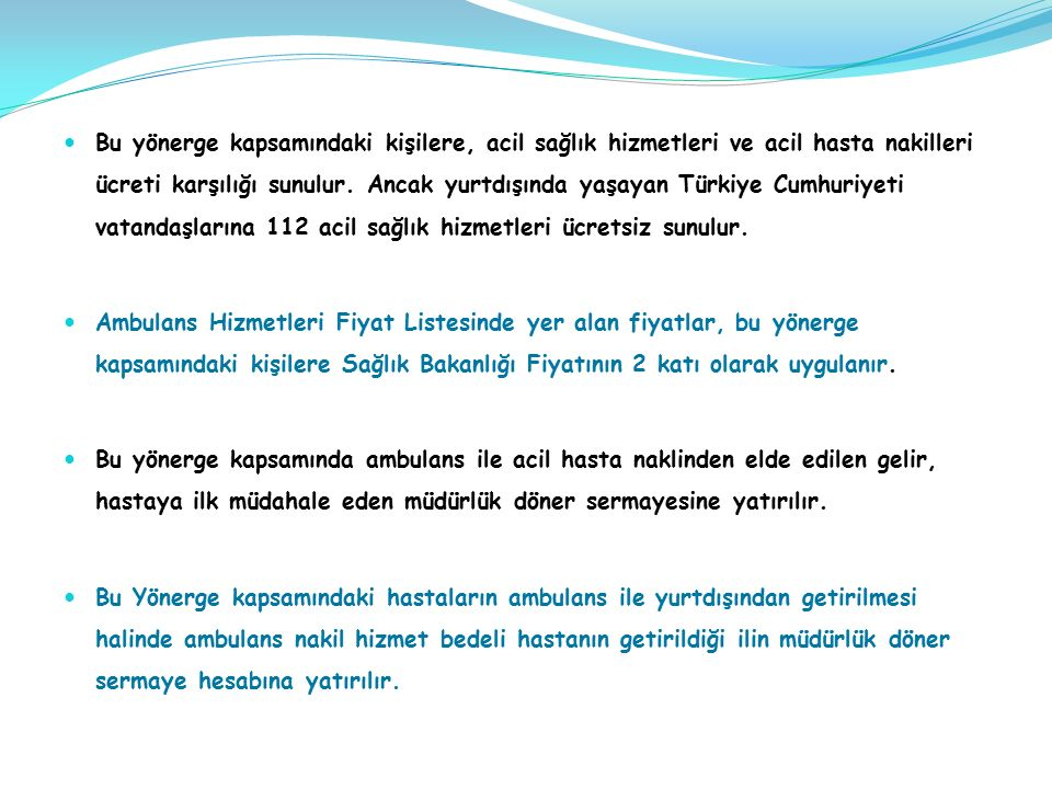 Bu yönerge kapsamındaki kişilere, acil sağlık hizmetleri ve acil hasta nakilleri ücreti karşılığı sunulur. Ancak yurtdışında yaşayan Türkiye Cumhuriyeti vatandaşlarına 112 acil sağlık hizmetleri ücretsiz sunulur.