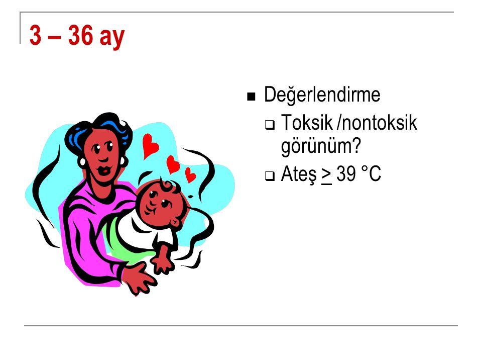 3 – 36 ay Değerlendirme Toksik /nontoksik görünüm Ateş > 39 °C