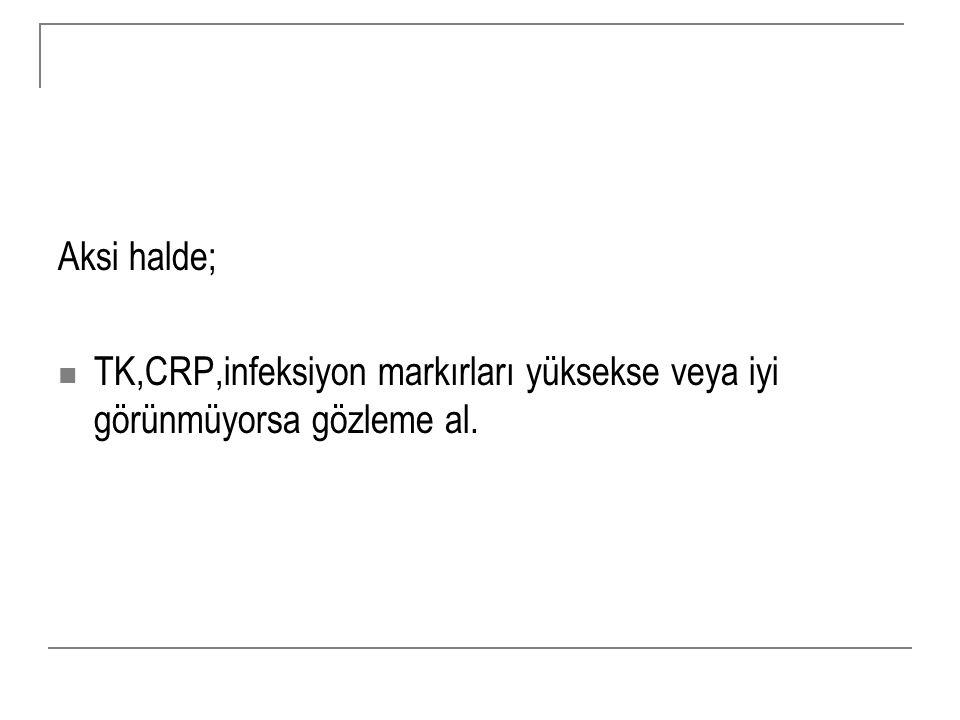 Aksi halde; TK,CRP,infeksiyon markırları yüksekse veya iyi görünmüyorsa gözleme al.