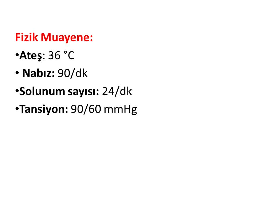 Fizik Muayene: Ateş: 36 °C Nabız: 90/dk Solunum sayısı: 24/dk Tansiyon: 90/60 mmHg