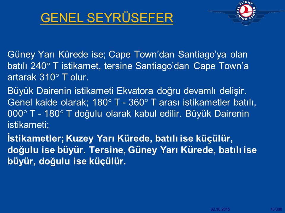 GENEL SEYRÜSEFER Güney Yarı Kürede ise; Cape Town'dan Santiago'ya olan batılı 240 T istikamet, tersine Santiago'dan Cape Town'a artarak 310 T olur.