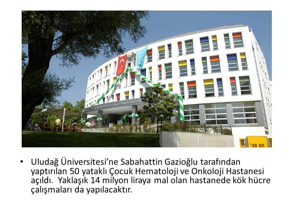 Uludağ Üniversitesi'ne Sabahattin Gazioğlu tarafından yaptırılan 50 yataklı Çocuk Hematoloji ve Onkoloji Hastanesi açıldı. Yaklaşık 14 milyon liraya mal olan hastanede kök hücre çalışmaları da yapılacaktır.