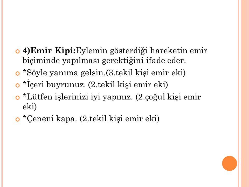 4)Emir Kipi:Eylemin gösterdiği hareketin emir biçiminde yapılması gerektiğini ifade eder.