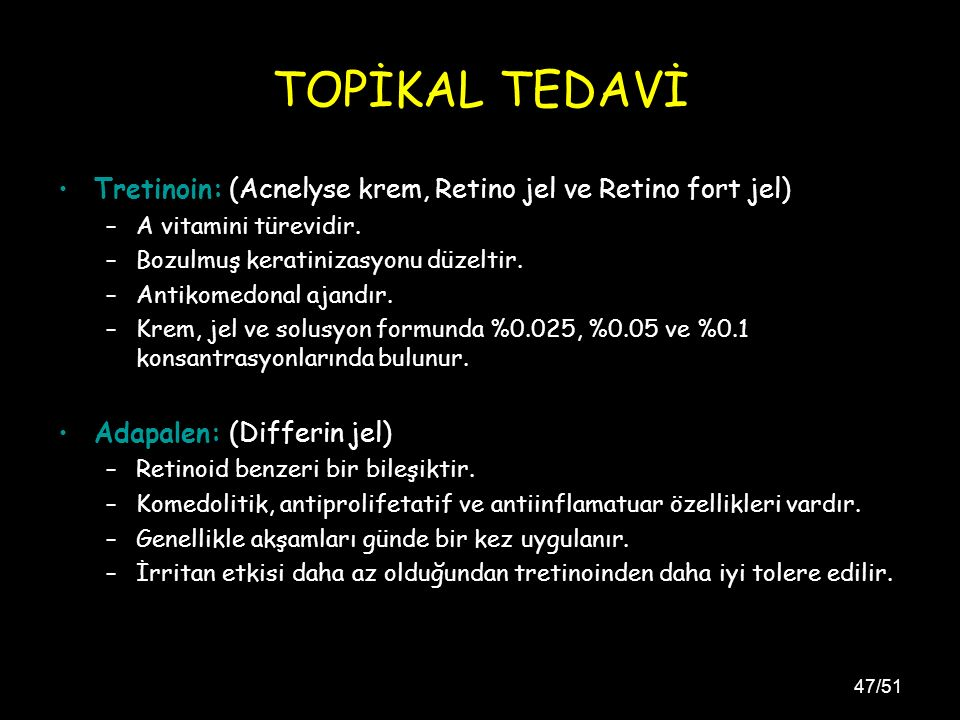 TOPİKAL TEDAVİ Tretinoin: (Acnelyse krem, Retino jel ve Retino fort jel) A vitamini türevidir. Bozulmuş keratinizasyonu düzeltir.