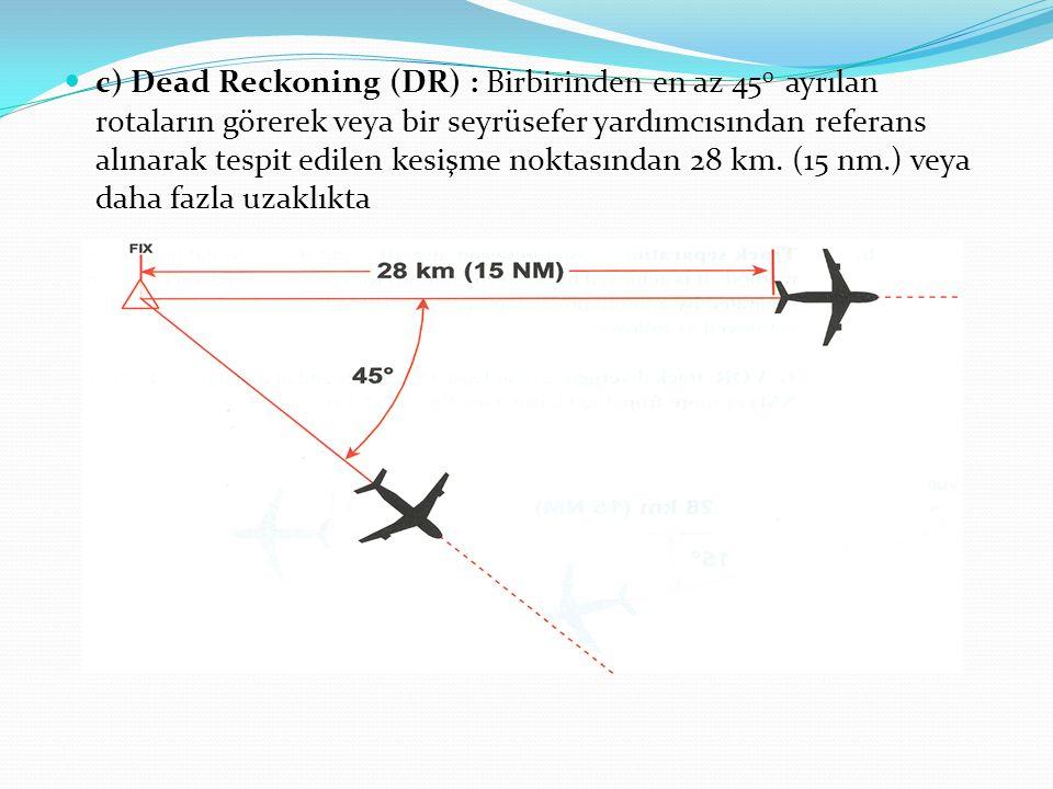 c) Dead Reckoning (DR) : Birbirinden en az 450 ayrılan rotaların görerek veya bir seyrüsefer yardımcısından referans alınarak tespit edilen kesişme noktasından 28 km.