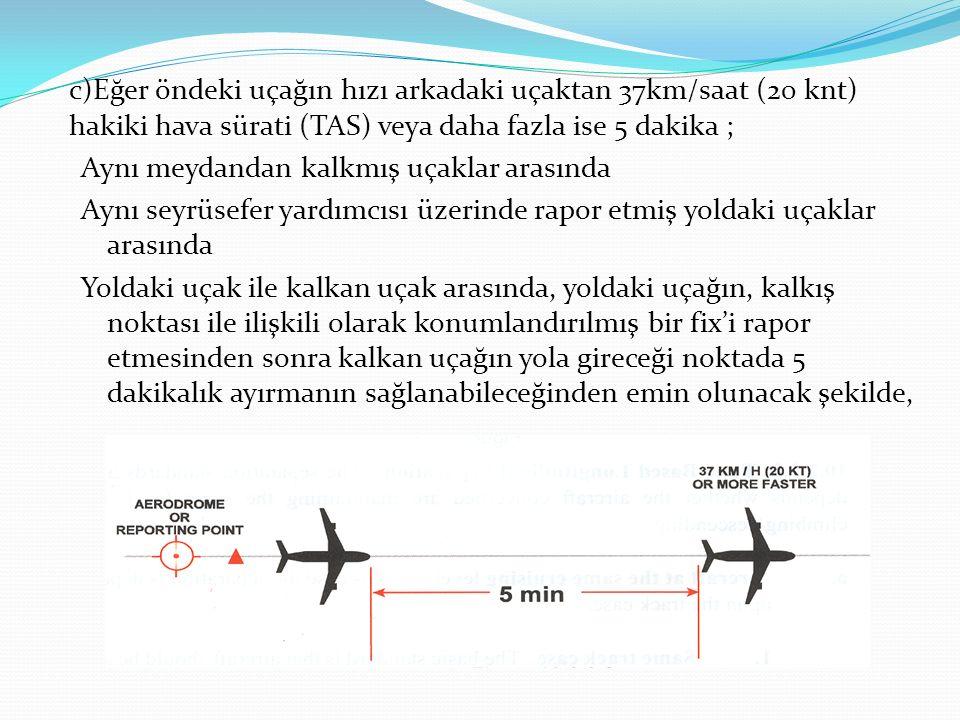 c)Eğer öndeki uçağın hızı arkadaki uçaktan 37km/saat (20 knt) hakiki hava sürati (TAS) veya daha fazla ise 5 dakika ;