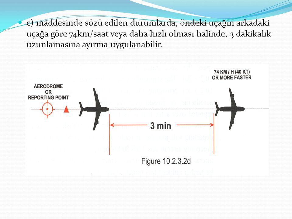 c) maddesinde sözü edilen durumlarda, öndeki uçağın arkadaki uçağa göre 74km/saat veya daha hızlı olması halinde, 3 dakikalık uzunlamasına ayırma uygulanabilir.