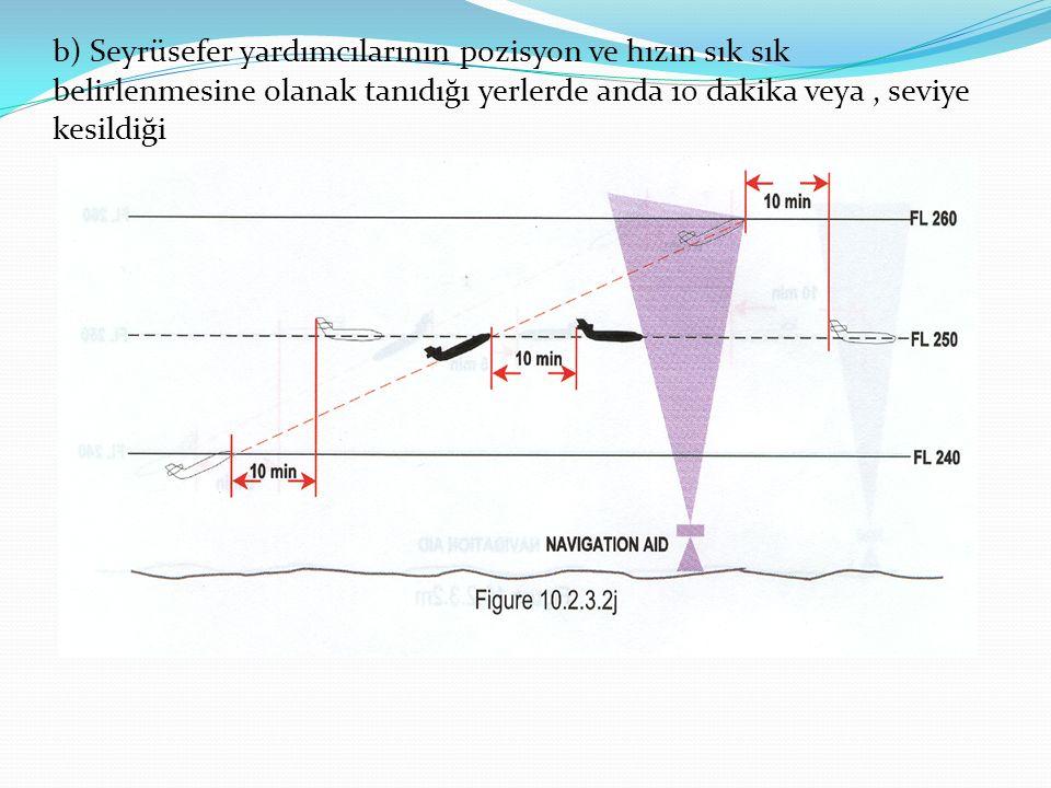 b) Seyrüsefer yardımcılarının pozisyon ve hızın sık sık belirlenmesine olanak tanıdığı yerlerde anda 10 dakika veya , seviye kesildiği