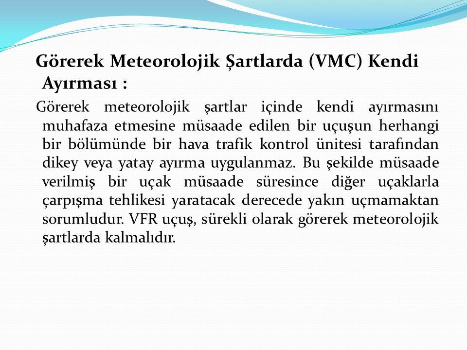 Görerek Meteorolojik Şartlarda (VMC) Kendi Ayırması : Görerek meteorolojik şartlar içinde kendi ayırmasını muhafaza etmesine müsaade edilen bir uçuşun herhangi bir bölümünde bir hava trafik kontrol ünitesi tarafından dikey veya yatay ayırma uygulanmaz.