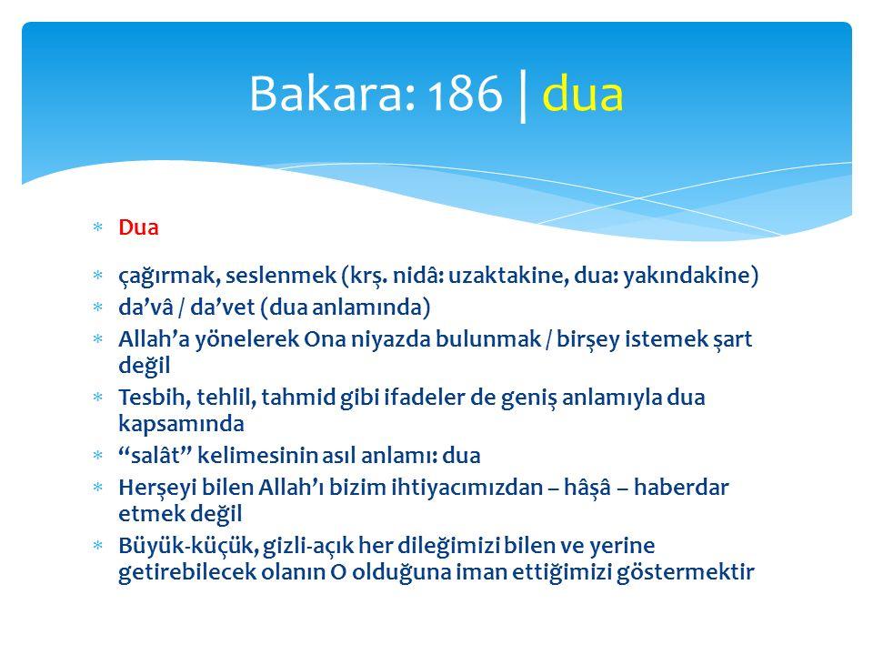 Bakara: 186 | dua Dua. çağırmak, seslenmek (krş. nidâ: uzaktakine, dua: yakındakine) da'vâ / da'vet (dua anlamında)