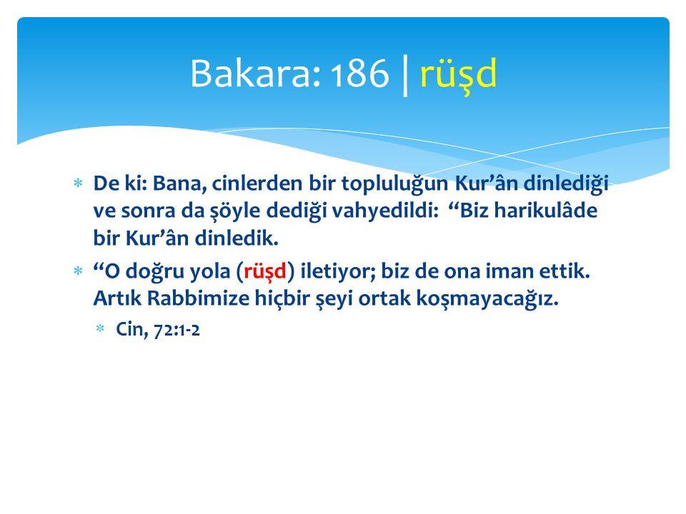 Bakara: 186 | rüşd De ki: Bana, cinlerden bir topluluğun Kur'ân dinlediği ve sonra da şöyle dediği vahyedildi: Biz harikulâde bir Kur'ân dinledik.