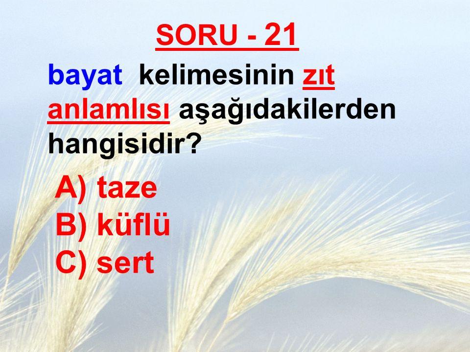 taze B) küflü C) sert SORU - 21