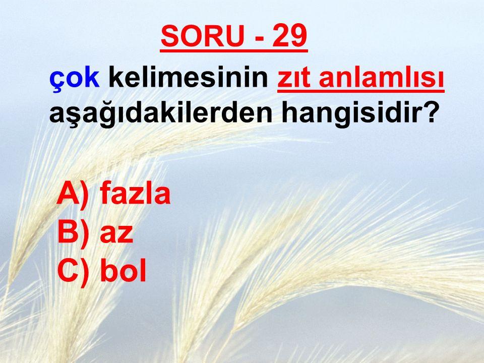 SORU - 29 çok kelimesinin zıt anlamlısı aşağıdakilerden hangisidir fazla B) az C) bol.