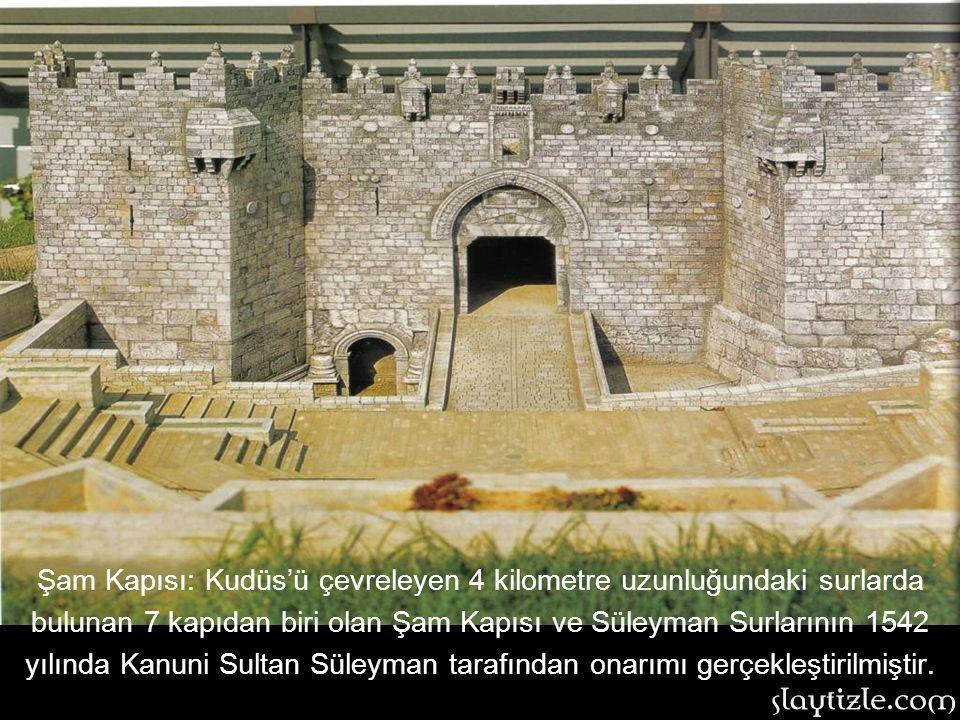 Şam Kapısı: Kudüs'ü çevreleyen 4 kilometre uzunluğundaki surlarda bulunan 7 kapıdan biri olan Şam Kapısı ve Süleyman Surlarının 1542 yılında Kanuni Sultan Süleyman tarafından onarımı gerçekleştirilmiştir.