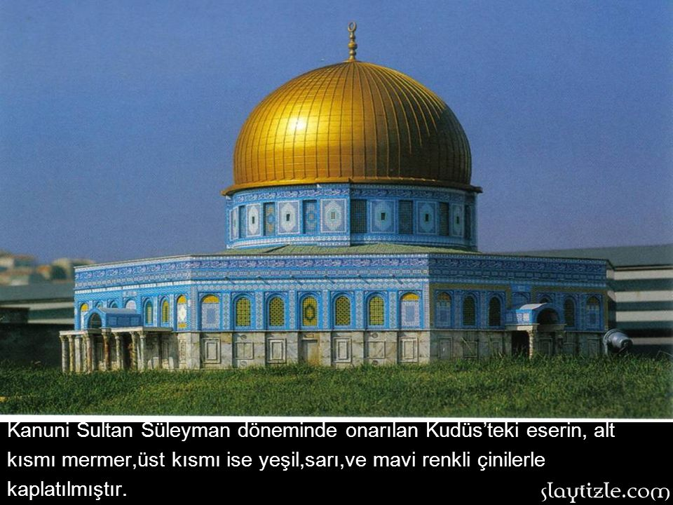 Kanuni Sultan Süleyman döneminde onarılan Kudüs'teki eserin, alt kısmı mermer,üst kısmı ise yeşil,sarı,ve mavi renkli çinilerle kaplatılmıştır.