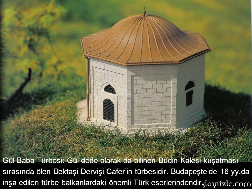 Gül Baba Türbesi: Gül dede olarak da bilinen Budin Kalesi kuşatması sırasında ölen Bektaşi Dervişi Cafer'in türbesidir. Budapeşte'de 16 yy.da inşa edilen türbe balkanlardaki önemli Türk eserlerindendir.