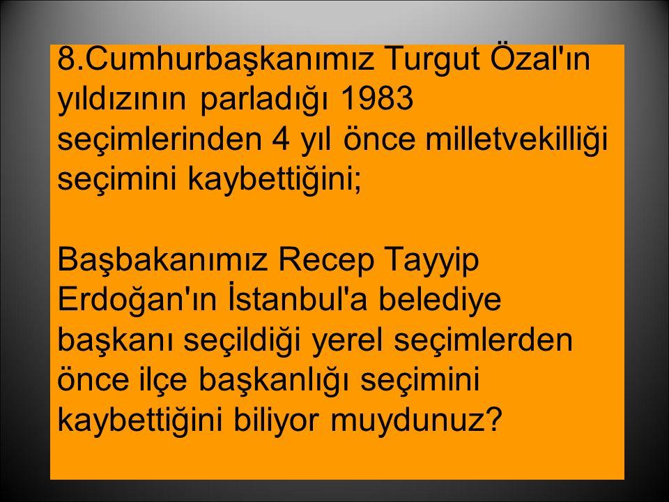 8.Cumhurbaşkanımız Turgut Özal ın yıldızının parladığı 1983 seçimlerinden 4 yıl önce milletvekilliği seçimini kaybettiğini; Başbakanımız Recep Tayyip Erdoğan ın İstanbul a belediye başkanı seçildiği yerel seçimlerden önce ilçe başkanlığı seçimini kaybettiğini biliyor muydunuz