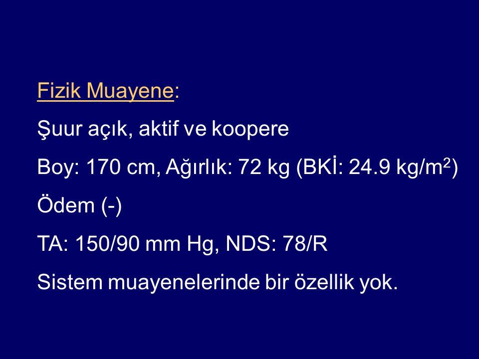 Fizik Muayene: Şuur açık, aktif ve koopere. Boy: 170 cm, Ağırlık: 72 kg (BKİ: 24.9 kg/m2) Ödem (-)