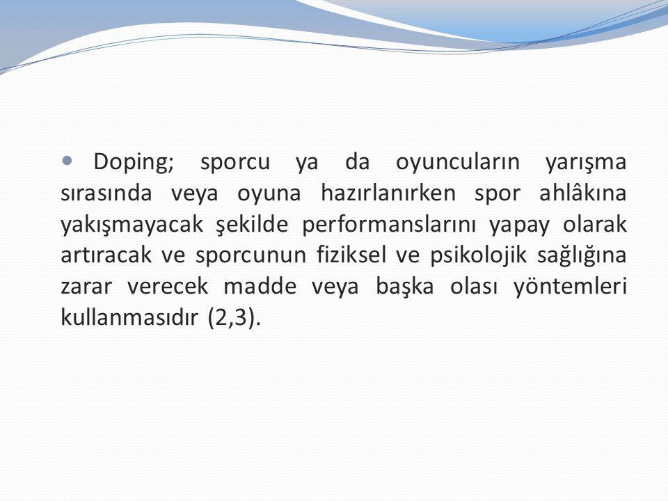 Doping; sporcu ya da oyuncuların yarışma sırasında veya oyuna hazırlanırken spor ahlâkına yakışmayacak şekilde performanslarını yapay olarak artıracak ve sporcunun fiziksel ve psikolojik sağlığına zarar verecek madde veya başka olası yöntemleri kullanmasıdır (2,3).