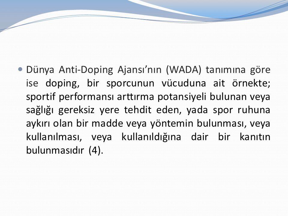 Dünya Anti-Doping Ajansı'nın (WADA) tanımına göre ise doping, bir sporcunun vücuduna ait örnekte; sportif performansı arttırma potansiyeli bulunan veya sağlığı gereksiz yere tehdit eden, yada spor ruhuna aykırı olan bir madde veya yöntemin bulunması, veya kullanılması, veya kullanıldığına dair bir kanıtın bulunmasıdır (4).