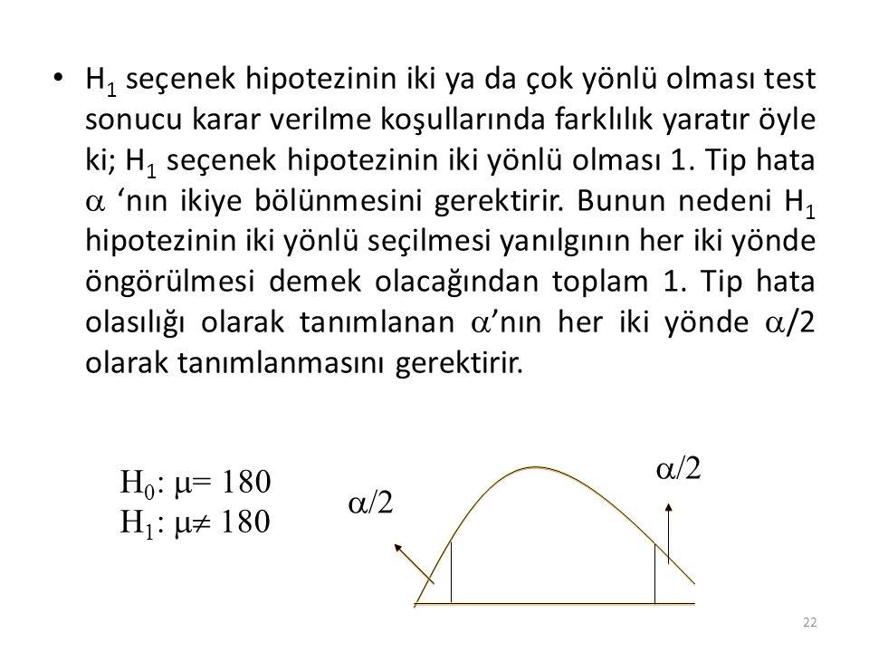 H1 seçenek hipotezinin iki ya da çok yönlü olması test sonucu karar verilme koşullarında farklılık yaratır öyle ki; H1 seçenek hipotezinin iki yönlü olması 1. Tip hata  'nın ikiye bölünmesini gerektirir. Bunun nedeni H1 hipotezinin iki yönlü seçilmesi yanılgının her iki yönde öngörülmesi demek olacağından toplam 1. Tip hata olasılığı olarak tanımlanan 'nın her iki yönde /2 olarak tanımlanmasını gerektirir.