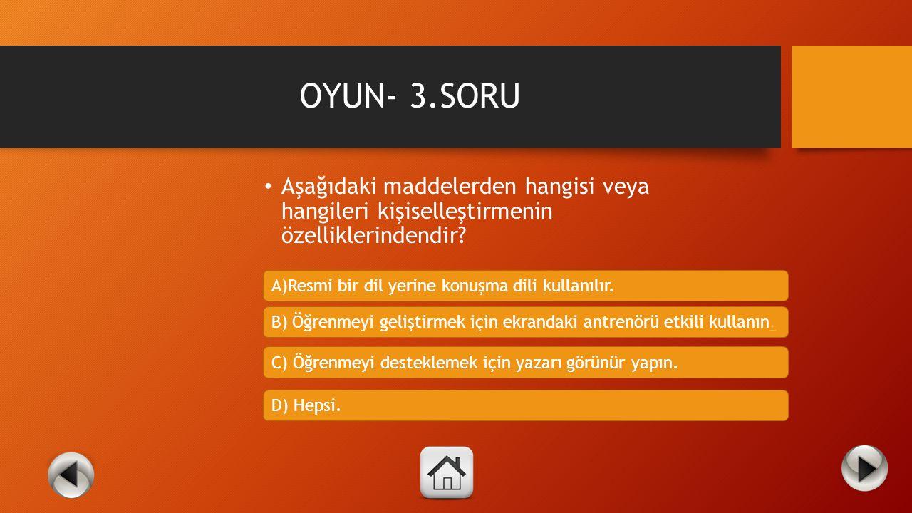 OYUN- 3.SORU Aşağıdaki maddelerden hangisi veya hangileri kişiselleştirmenin özelliklerindendir A)Resmi bir dil yerine konuşma dili kullanılır.