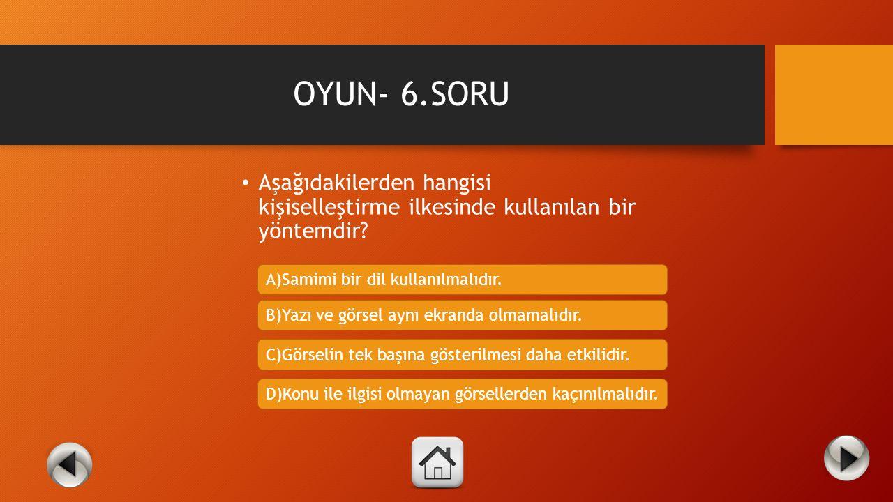 OYUN- 6.SORU Aşağıdakilerden hangisi kişiselleştirme ilkesinde kullanılan bir yöntemdir A)Samimi bir dil kullanılmalıdır.