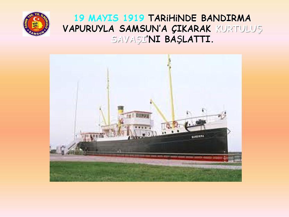 19 MAYIS 1919 TARiHiNDE BANDIRMA VAPURUYLA SAMSUN'A ÇIKARAK KURTULUŞ SAVAŞI'NI BAŞLATTI.