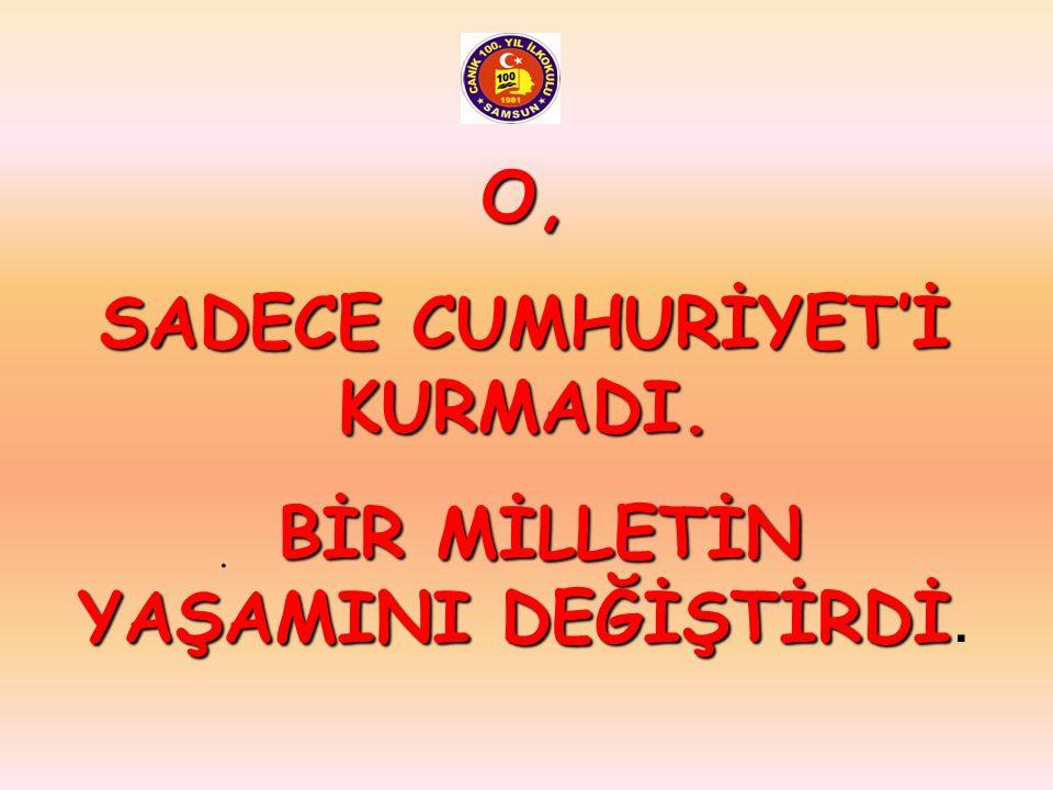 SADECE CUMHURİYET'İ KURMADI.