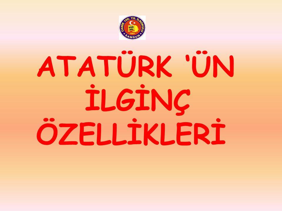 ATATÜRK 'ÜN İLGİNÇ ÖZELLİKLERİ