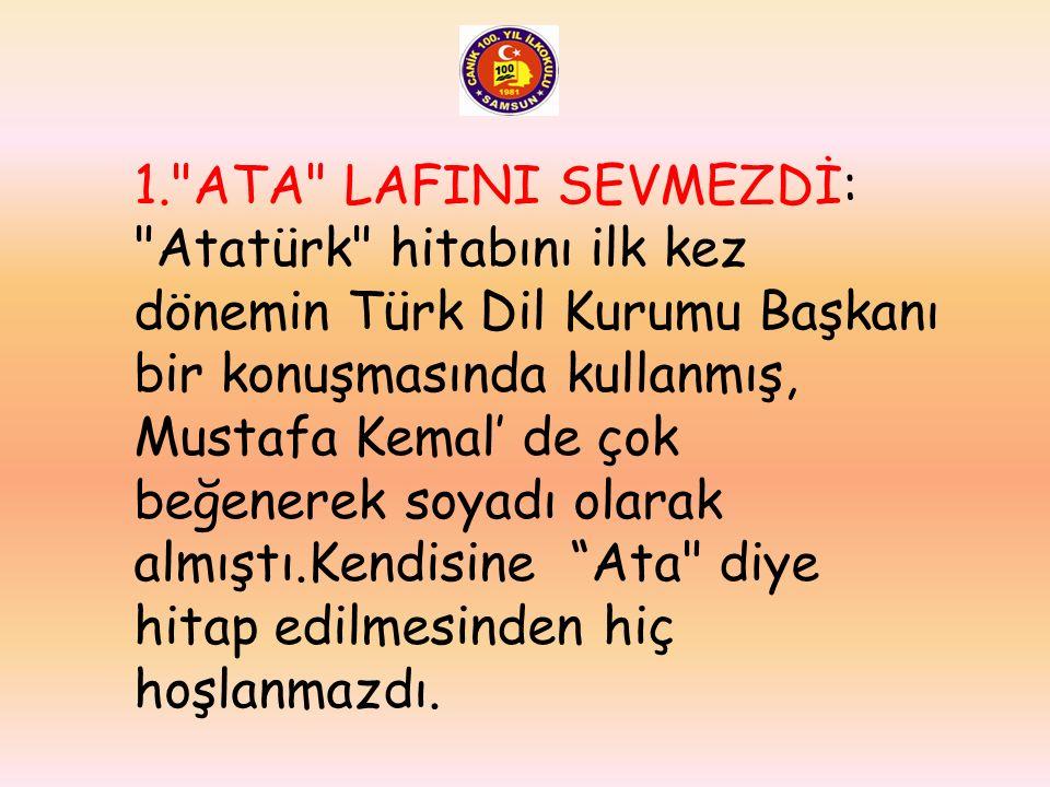 1. ATA LAFINI SEVMEZDİ: Atatürk hitabını ilk kez dönemin Türk Dil Kurumu Başkanı bir konuşmasında kullanmış, Mustafa Kemal' de çok beğenerek soyadı olarak almıştı.Kendisine Ata diye hitap edilmesinden hiç hoşlanmazdı.