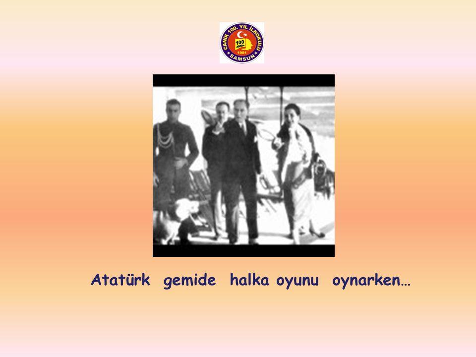 Atatürk gemide halka oyunu oynarken…